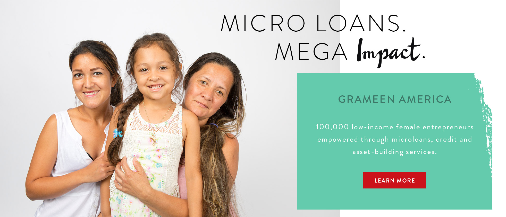 Micro Loans. Mega Impact. Grameen America: 100,000 low-income female entrepreneurs empowered through microloans, credit and asset-building services. LEARN MORE.