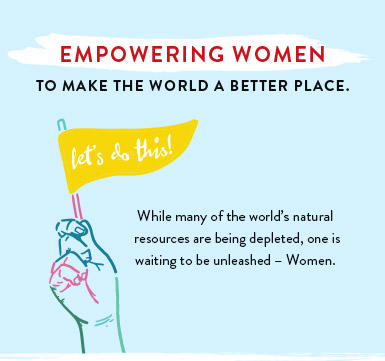 Let's do this! Empowering women to make the world a better place. While may of the world's natural resources are being depleted, one is waiting to be unleashed - Women.